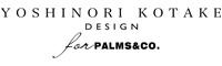YOSHINORI KOTAKE ヨシノリコタケデザイン for PALMS&CO.